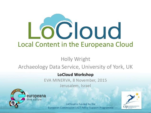Local Content in the Europeana Cloud Holly Wright Archaeology Data Service, University of York, UK LoCloud is funded by th...