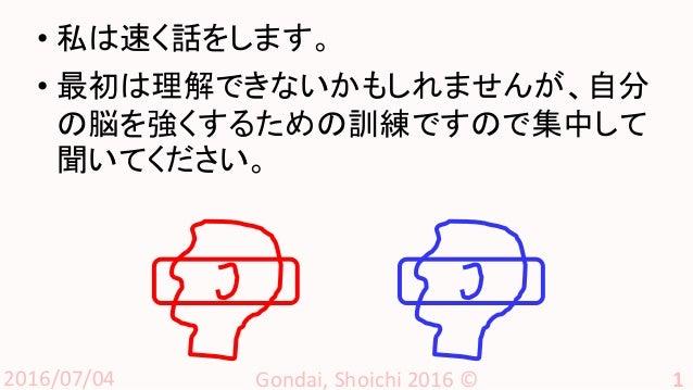 2016/07/04 Gondai, Shoichi 2016 © 1 • 私は速く話をします。 • 最初は理解できないかもしれませんが、自分 の脳を強くするための訓練ですので集中して 聞いてください。