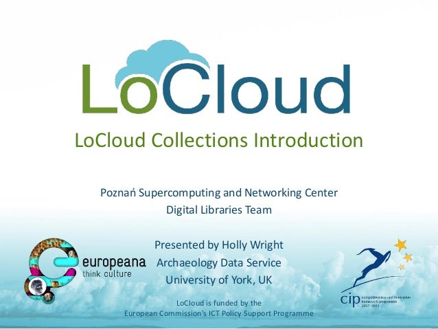 LoCloud Collections Introduction Poznań Supercomputing and Networking Center Digital Libraries Team Presented by Holly Wri...