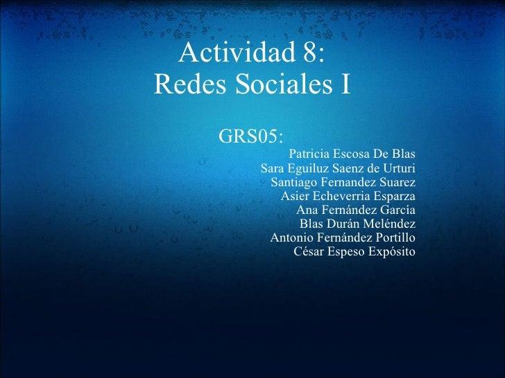 Actividad 8: Redes Sociales I GRS05: Patricia Escosa De Blas Sara Eguiluz Saenz de Urturi Santiago Fernandez Suarez Asier ...