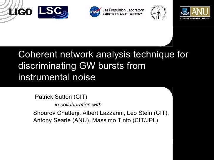 Coherent network analysis technique for discriminating GW bursts from instrumental noise Patrick Sutton (CIT) in collabora...