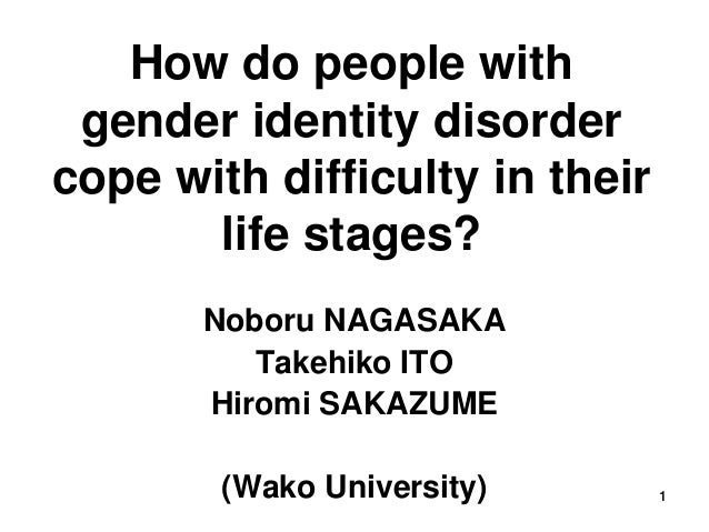 1 How do people with gender identity disorder cope with difficulty in their life stages? Noboru NAGASAKA Takehiko ITO Hiro...