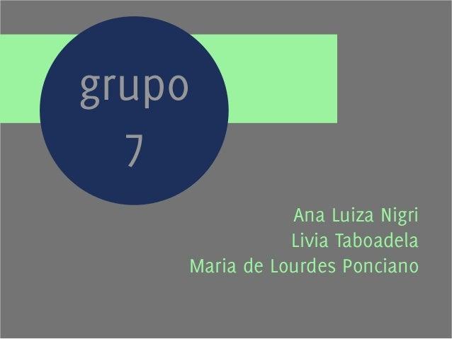 Ana Luiza Nigri  Livia Taboadela  grupo  7  Maria de Lourdes Ponciano