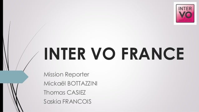 INTER VO FRANCE Mission Reporter Mickaël BOTTAZZINI Thomas CASIEZ Saskia FRANCOIS