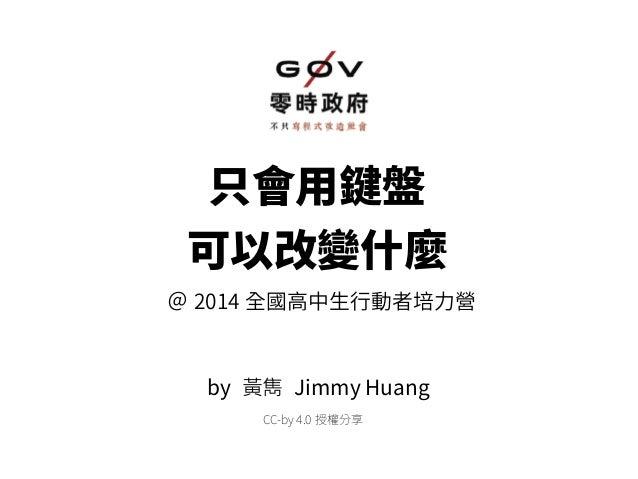 只會用鍵盤 可以改變什麼 @ 2014 全國高中生行動者培力營 by 黃雋 Jimmy Huang CC-by 4.0 授權分享