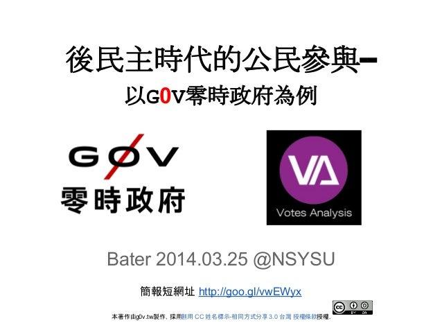 後民主時代的公民參與-- 以G0V零時政府為例 Bater 2014.03.25 @NSYSU 簡報短網址 http://goo.gl/vwEWyx 本著作由g0v.tw製作,採用創用 CC 姓名標示-相同方式分享3.0 台灣 授權條款授權.
