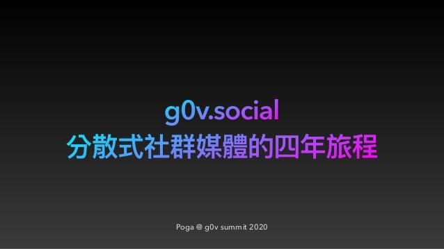 g0v.social Poga @ g0v summit 2020 分散式社群媒體的四年年旅程