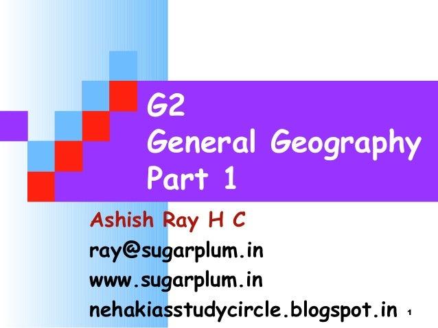 G2 General Geography Part 1 Ashish Ray H C ray@sugarplum.in www.sugarplum.in nehakiasstudycircle.blogspot.in 1