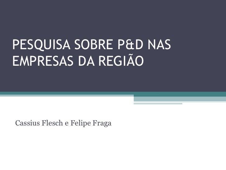 PESQUISA SOBRE P&D NASEMPRESAS DA REGIÃOCassius Flesch e Felipe Fraga