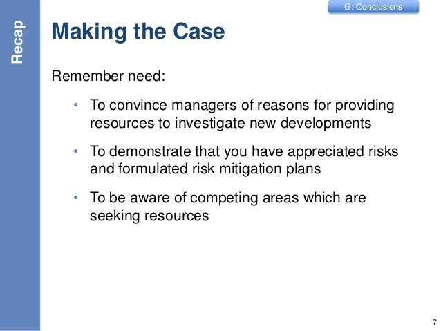 G: Conclusions Making the Case Remember need: • To convince managers of reasons for providing resources to investigate new...