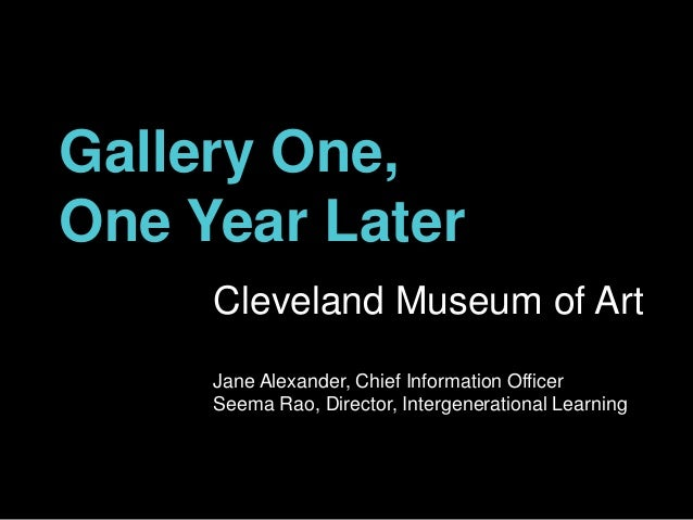 Gallery One, One Year Later Cleveland Museum of Art Jane Alexander, Chief Information Officer Seema Rao, Director, Interge...