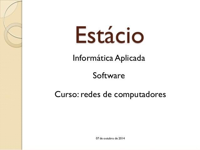Estácio  Software  Informática Aplicada  Curso: redes de computadores  07 de outubro de 2014
