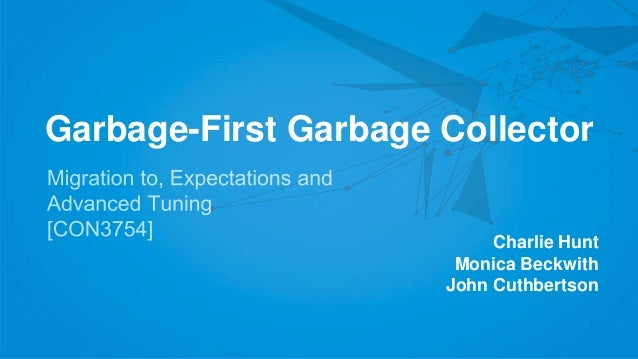Garbage-First Garbage Collector Charlie Hunt Monica Beckwith John Cuthbertson
