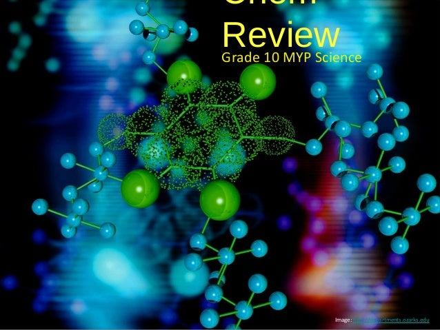 ChemReviewGrade 10 MYP Science                Image: http://departments.ozarks.edu