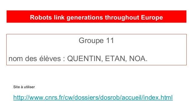 Robots link generations throughout Europe Groupe 11 nom des élèves : QUENTIN, ETAN, NOA. Site à utiliser http://www.cnrs.f...