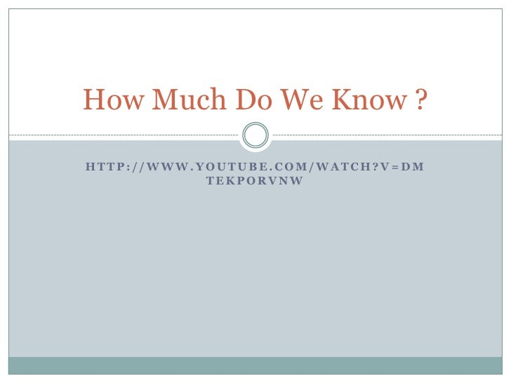 http://www.youtube.com/watch?v=DmTeKpOrVNw<br />How Much Do We Know ?<br />