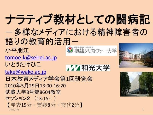 ナラティブ教材としての闘病記 -多様なメディアにおける精神障害者の 語りの教育的活用- 小平朋江 tomoe-k@seirei.ac.jp いとうたけひこ take@wako.ac.jp 日本教育メディア学会第1回研究会 2010年5月29日1...