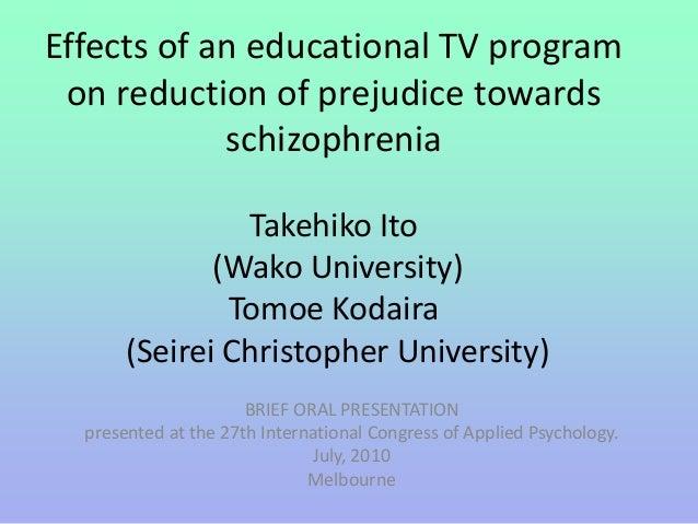 Effects of an educational TV program on reduction of prejudice towards schizophrenia Takehiko Ito (Wako University) Tomoe ...
