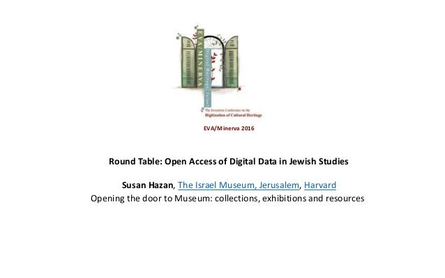 EVA/Minerva 2016 Round Table: Open Access of Digital Data in Jewish Studies Susan Hazan, The Israel Museum, Jerusalem, Har...
