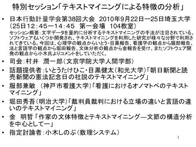 1 特別セッション「テキストマイニングによる特徴の分析」 • 日本行動計量学会第38回大会 2010年9月22日ー25日埼玉大学 (25日12:45ー14:45 第一会場 104教室) セッション概要:文字データを量的に分析するテキストマイニン...