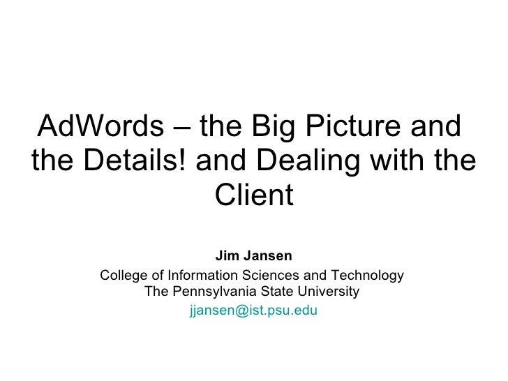 AdWords – the Big Picture and  the Details! and Dealing with the Client Jim Jansen College of Information Sciences and Tec...