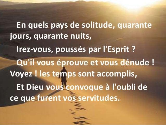 En quels pays de solitude, quarante jours, quarante nuits, Irez-vous, poussés par l'Esprit ? Qu'il vous éprouve et vous dé...