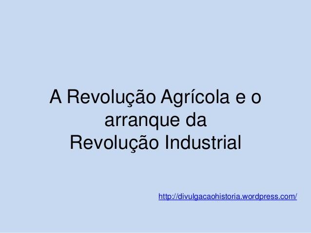 A Revolução Agrícola e o arranque da Revolução Industrial http://divulgacaohistoria.wordpress.com/