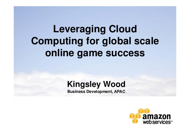 Leveraging CloudComputing for global scale  online game success       Kingsley Wood       Business Development, APAC