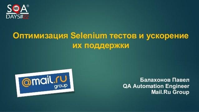 Оптимизация Selenium тестов и ускорение их поддержки Балахонов Павел QA Automation Engineer Mail.Ru Group