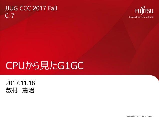 2017.11.18 数村 憲治 CPUから見たG1GC Copyright 2017 FUJITSU LIMITED JJUG CCC 2017 Fall C-7