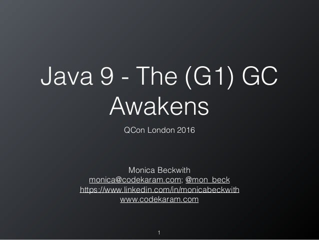 Java 9 - The (G1) GC Awakens QCon London 2016 1 Monica Beckwith monica@codekaram.com; @mon_beck https://www.linkedin.com/i...