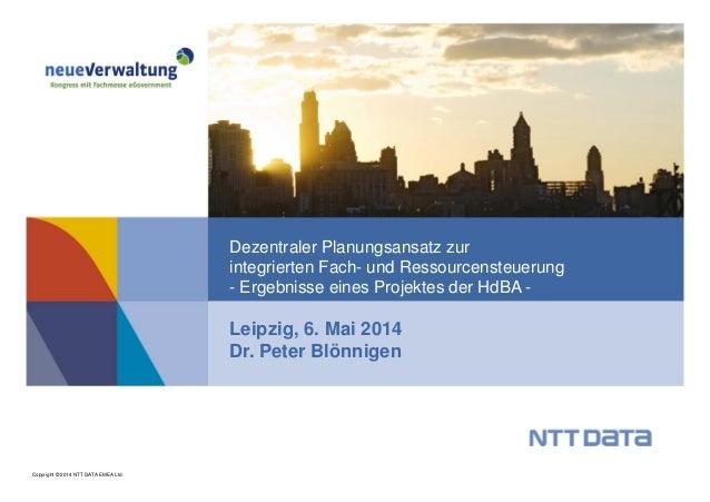 Copyright © 2014 NTT DATA EMEA Ltd. Leipzig, 6. Mai 2014 Dr. Peter Blönnigen Dezentraler Planungsansatz zur integrierten F...