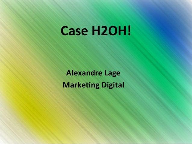 Case  H2OH!  Alexandre  Lage  Marke4ng  Digital