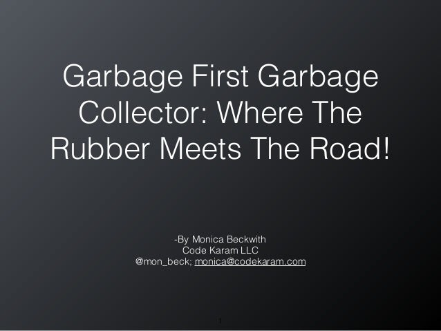 Garbage First Garbage Collector: Where The Rubber Meets The Road! -By Monica Beckwith Code Karam LLC @mon_beck; monica@cod...