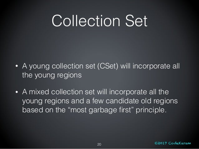 ©2017 CodeKaram Collection Set • A young collection set (CSet) will incorporate all the young regions • A mixed collection...