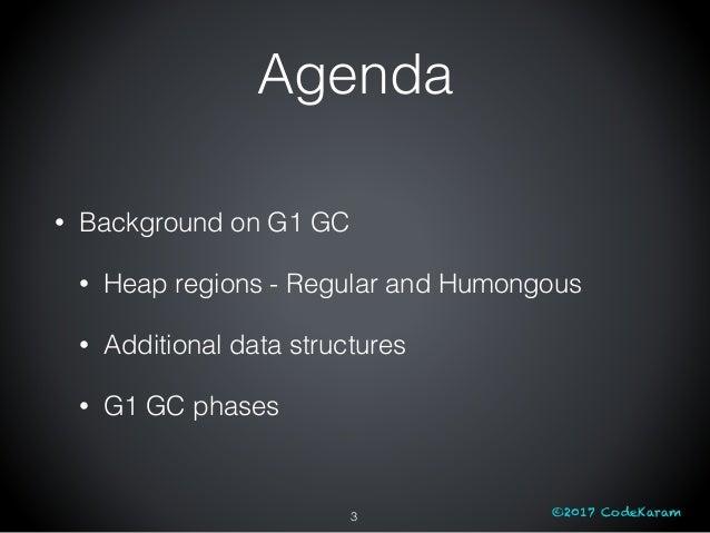 ©2017 CodeKaram Agenda • Background on G1 GC • Heap regions - Regular and Humongous • Additional data structures • G1 GC p...