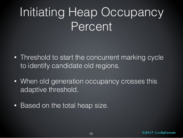 ©2017 CodeKaram Initiating Heap Occupancy Percent 35 • Threshold to start the concurrent marking cycle to identify candida...