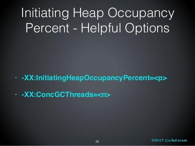 ©2017 CodeKaram Initiating Heap Occupancy Percent - Helpful Options 36 • -XX:InitiatingHeapOccupancyPercent=<p> • -XX:Conc...