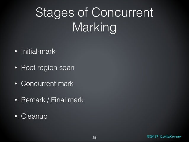 ©2017 CodeKaram Stages of Concurrent Marking 38 • Initial-mark • Root region scan • Concurrent mark • Remark / Final mark ...