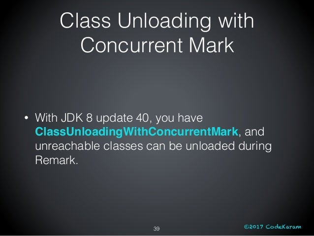 ©2017 CodeKaram Class Unloading with Concurrent Mark • With JDK 8 update 40, you have ClassUnloadingWithConcurrentMark, an...