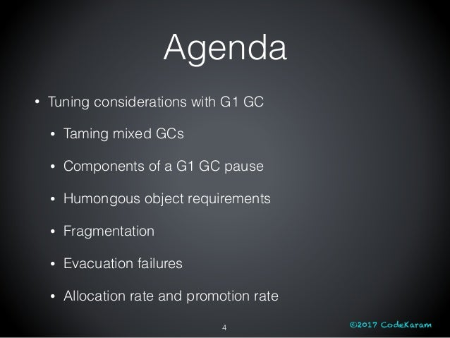 ©2017 CodeKaram Agenda • Tuning considerations with G1 GC • Taming mixed GCs • Components of a G1 GC pause • Humongous obj...