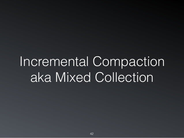 Incremental Compaction aka Mixed Collection 42