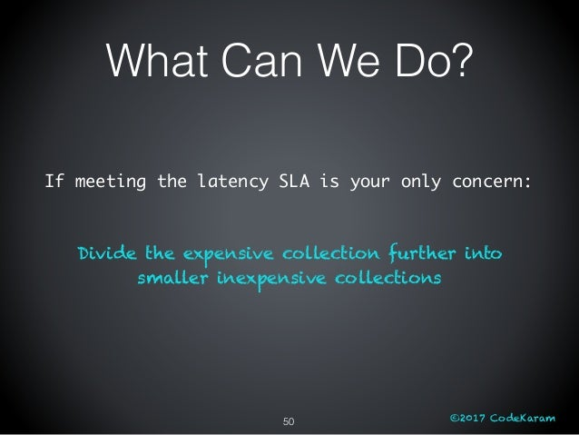 ©2017 CodeKaram If meeting the latency SLA is your only concern: Divide the expensive collection further into smaller inex...