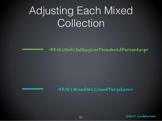 ©2017 CodeKaram Adjusting Each Mixed Collection 52 -XX:G1MixedGCCountTarget=<n> -XX:G1OldCSetRegionThresholdPercent=<p>