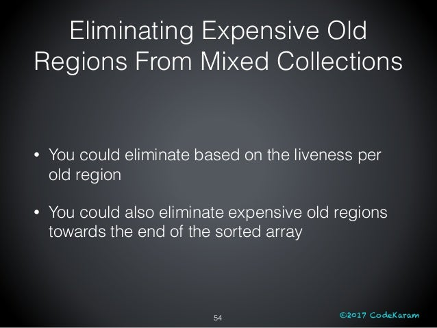 ©2017 CodeKaram Eliminating Expensive Old Regions From Mixed Collections • You could eliminate based on the liveness per o...