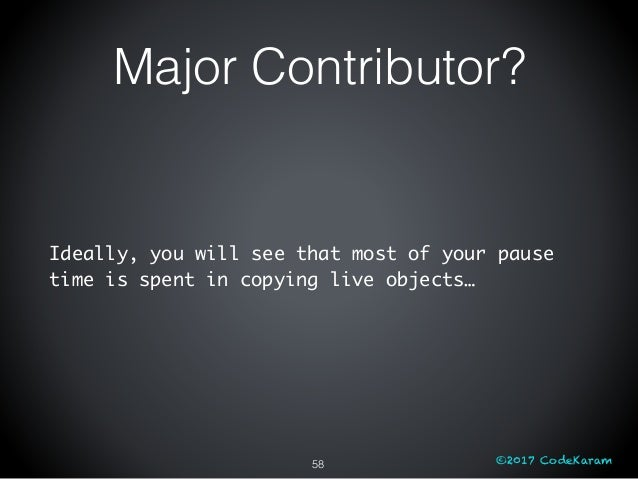 ©2017 CodeKaram Ideally, you will see that most of your pause time is spent in copying live objects… 58 Major Contributor?