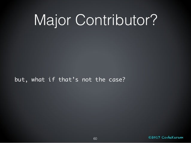 ©2017 CodeKaram but, what if that's not the case? 60 Major Contributor?