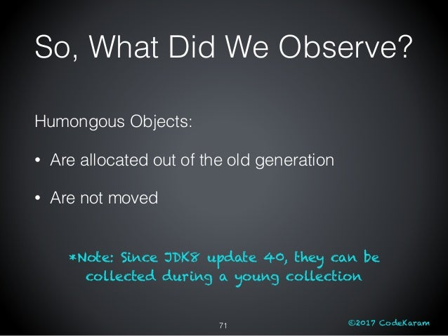 ©2017 CodeKaram Humongous Objects: • Are allocated out of the old generation • Are not moved *Note: Since JDK8 update 40, ...