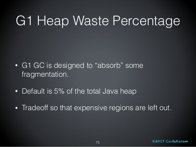 """©2017 CodeKaram • G1 GC is designed to """"absorb"""" some fragmentation. • Default is 5% of the total Java heap • Tradeoff so t..."""