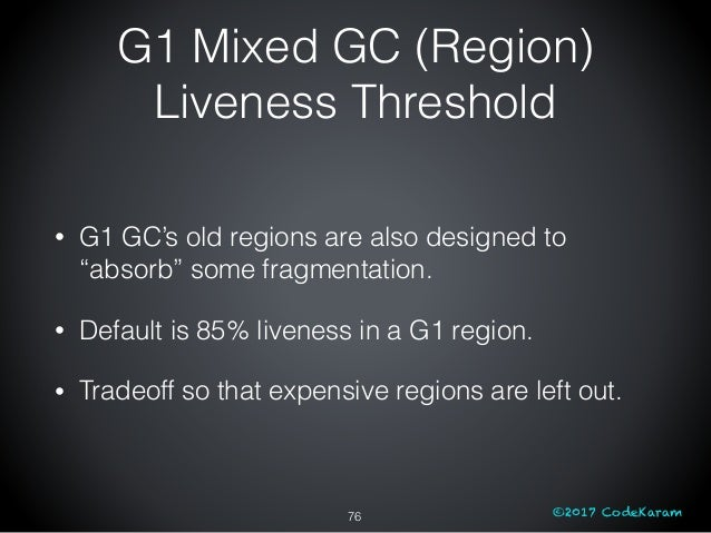 """©2017 CodeKaram G1 Mixed GC (Region) Liveness Threshold 76 • G1 GC's old regions are also designed to """"absorb"""" some fragme..."""